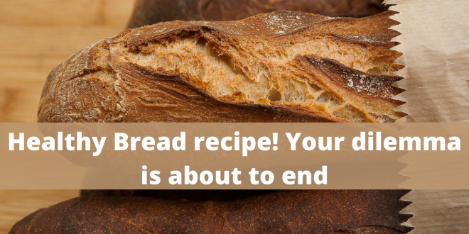 Healthy Bread recipe! Your dilemma is about to end
